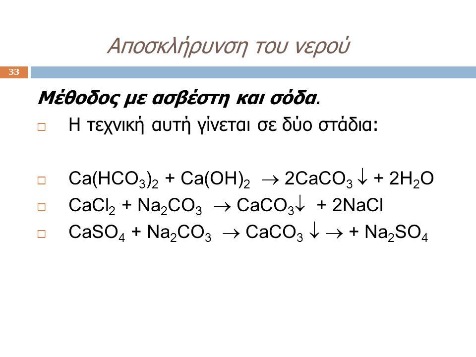 Aποσκλήρυνση του νερού 33 Μέθοδος με ασβέστη και σόδα.  Η τεχνική αυτή γίνεται σε δύο στάδια:  Ca(HCO 3 ) 2 + Ca(OH) 2  2CaCO 3  + 2H 2 O  CaCl 2