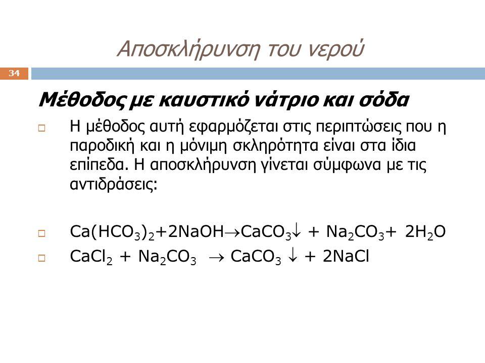 Aποσκλήρυνση του νερού 34 Μέθοδος με καυστικό νάτριο και σόδα  Η μέθοδος αυτή εφαρμόζεται στις περιπτώσεις που η παροδική και η μόνιμη σκληρότητα είναι στα ίδια επίπεδα.