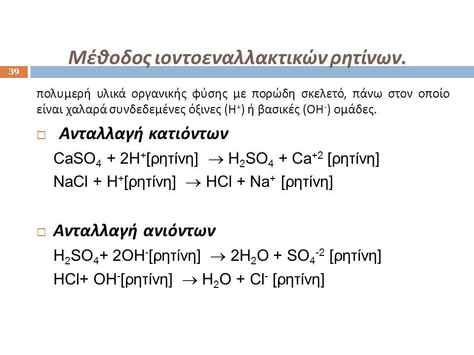 Μέθοδος ιοντοεναλλακτικών ρητίνων. 39 πολυμερή υλικά οργανικής φύσης με πορώδη σκελετό, πάνω στον οποίο είναι χαλαρά συνδεδεμένες όξινες ( Η + ) ή βασ