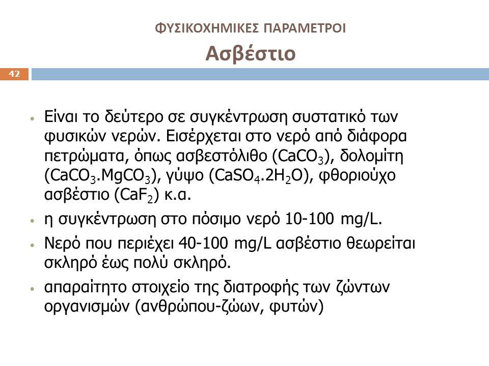 ΦΥΣΙΚΟΧΗΜΙΚΕΣ ΠΑΡΑΜΕΤΡΟΙ Ασβέστιο 42 Είναι το δεύτερο σε συγκέντρωση συστατικό των φυσικών νερών. Εισέρχεται στο νερό από διάφορα πετρώματα, όπως ασβε