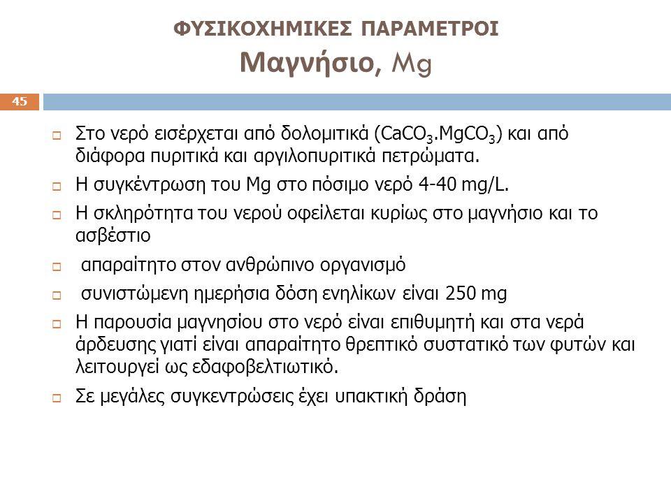 ΦΥΣΙΚΟΧΗΜΙΚΕΣ ΠΑΡΑΜΕΤΡΟΙ Μαγνήσιο, Mg 45  Στο νερό εισέρχεται από δολομιτικά (CaCO 3.MgCO 3 ) και από διάφορα πυριτικά και αργιλοπυριτικά πετρώματα.