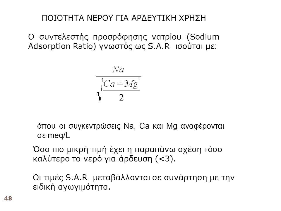 48 ΠΟΙΟΤΗΤΑ ΝΕΡΟΥ ΓΙΑ ΑΡΔΕΥΤΙΚΗ ΧΡΗΣΗ Ο συντελεστής προσρόφησης νατρίου (Sodium Adsorption Ratio) γνωστός ως S.A.R ισούται με : όπου οι συγκεντρώσεις Νa, Ca και Μg αναφέρονται σε meq/L Όσο πιο μικρή τιμή έχει η παραπάνω σχέση τόσο καλύτερο το νερό για άρδευση (<3).