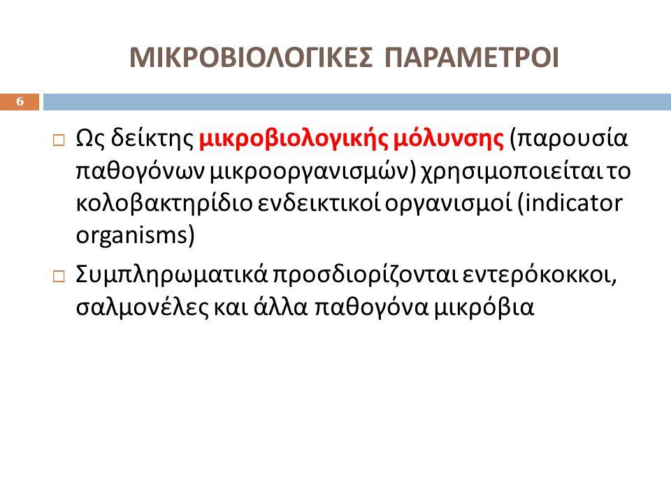 ΜΙΚΡΟΒΙΟΛΟΓΙΚΕΣ ΠΑΡΑΜΕΤΡΟΙ 6  Ως δείκτης μικροβιολογικής μόλυνσης ( παρουσία παθογόνων μικροοργανισμών ) χρησιμοποιείται το κολοβακτηρίδιο ενδεικτικο