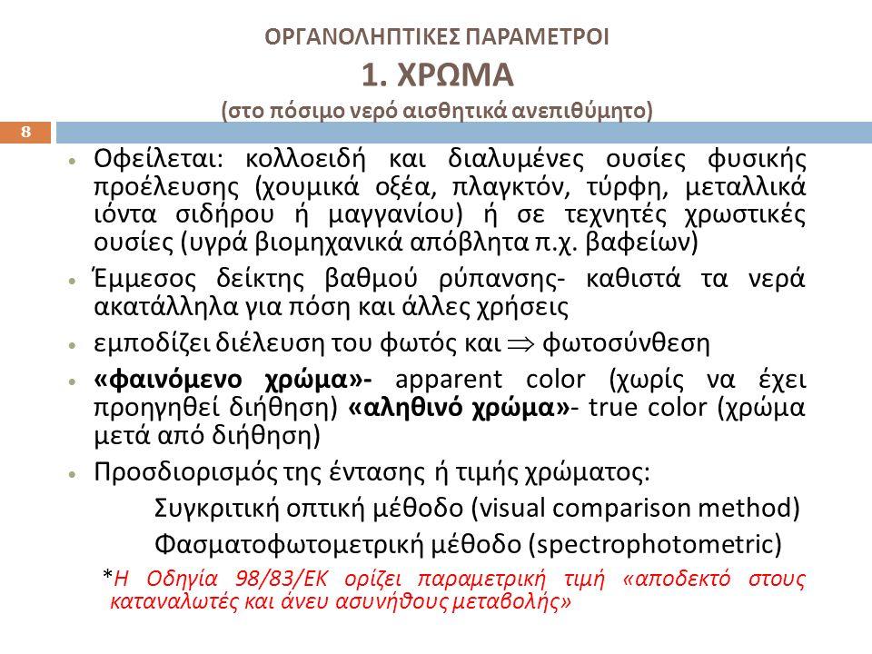 ΟΡΓΑΝΟΛΗΠΤΙΚΕΣ ΠΑΡΑΜΕΤΡΟΙ 1. ΧΡΩΜΑ ( στο πόσιμο νερό αισθητικά ανεπιθύμητο ) 8 Οφείλεται : κολλοειδή και διαλυμένες ουσίες φυσικής προέλευσης ( χουμικ