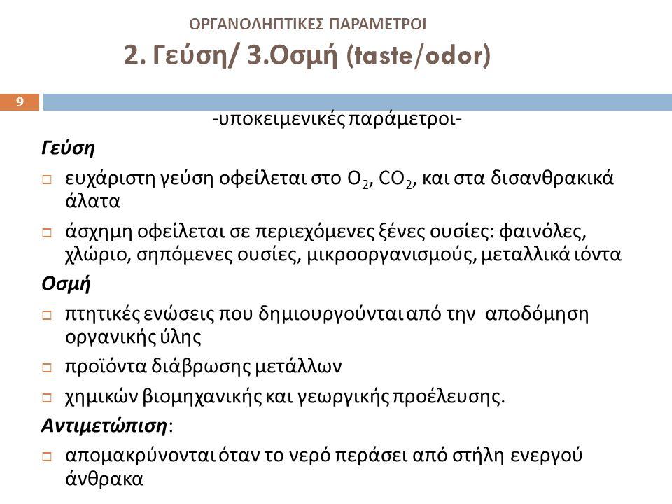 ΟΡΓΑΝΟΛΗΠΤΙΚΕΣ ΠΑΡΑΜΕΤΡΟΙ 2. Γεύση / 3. Οσμή (taste/odor ) - υποκειμενικές παράμετροι - Γεύση  ευχάριστη γεύση οφείλεται στο Ο 2, CO 2, και στα δισαν