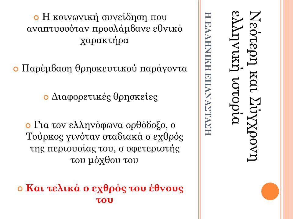 Η κοινωνική συνείδηση που αναπτυσσόταν προσλάμβανε εθνικό χαρακτήρα Παρέμβαση θρησκευτικού παράγοντα Διαφορετικές θρησκείες Για τον ελληνόφωνα ορθόδοξο, ο Τούρκος γινόταν σταδιακά ο εχθρός της περιουσίας του, ο σφετεριστής του μόχθου του Και τελικά ο εχθρός του έθνους του Νεότερη και Σύγχρονηελληνική ιστορία Η ΕΛΛΗΝΙΚΗ ΕΠΑΝΑΣΤΑΣΗ