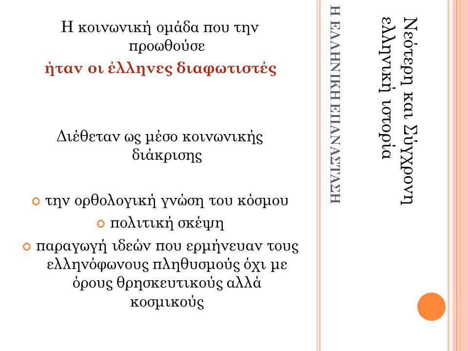 Η κοινωνική ομάδα που την προωθούσε ήταν οι έλληνες διαφωτιστές Διέθεταν ως μέσο κοινωνικής διάκρισης την ορθολογική γνώση του κόσμου πολιτική σκέψη παραγωγή ιδεών που ερμήνευαν τους ελληνόφωνους πληθυσμούς όχι με όρους θρησκευτικούς αλλά κοσμικούς Νεότερη και Σύγχρονηελληνική ιστορία Η ΕΛΛΗΝΙΚΗ ΕΠΑΝΑΣΤΑΣΗ