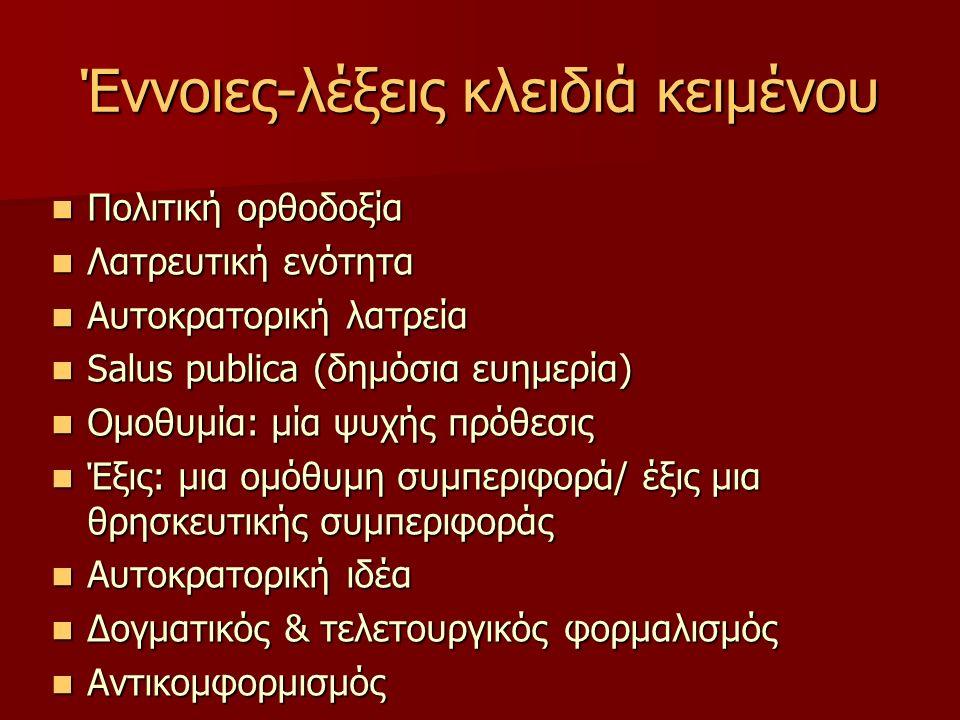 Έννοιες-λέξεις κλειδιά κειμένου Πολιτική ορθοδοξία Πολιτική ορθοδοξία Λατρευτική ενότητα Λατρευτική ενότητα Αυτοκρατορική λατρεία Αυτοκρατορική λατρεία Salus publica (δημόσια ευημερία) Salus publica (δημόσια ευημερία) Ομοθυμία: μία ψυχής πρόθεσις Ομοθυμία: μία ψυχής πρόθεσις Έξις: μια ομόθυμη συμπεριφορά/ έξις μια θρησκευτικής συμπεριφοράς Έξις: μια ομόθυμη συμπεριφορά/ έξις μια θρησκευτικής συμπεριφοράς Αυτοκρατορική ιδέα Αυτοκρατορική ιδέα Δογματικός & τελετουργικός φορμαλισμός Δογματικός & τελετουργικός φορμαλισμός Αντικομφορμισμός Αντικομφορμισμός