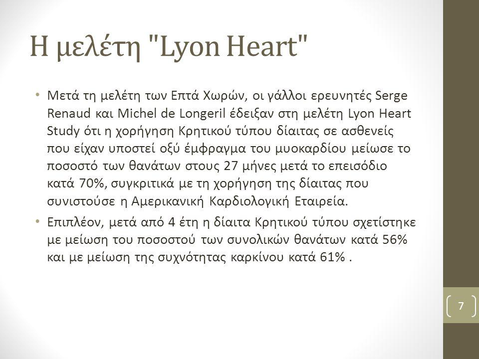 Η μελέτη Lyon Heart Μετά τη μελέτη των Επτά Χωρών, οι γάλλοι ερευνητές Serge Renaud και Michel de Longeril έδειξαν στη μελέτη Lyon Heart Study ότι η χορήγηση Κρητικού τύπου δίαιτας σε ασθενείς που είχαν υποστεί οξύ έμφραγμα του μυοκαρδίου μείωσε το ποσοστό των θανάτων στους 27 μήνες μετά το επεισόδιο κατά 70%, συγκριτικά με τη χορήγηση της δίαιτας που συνιστούσε η Αμερικανική Καρδιολογική Εταιρεία.