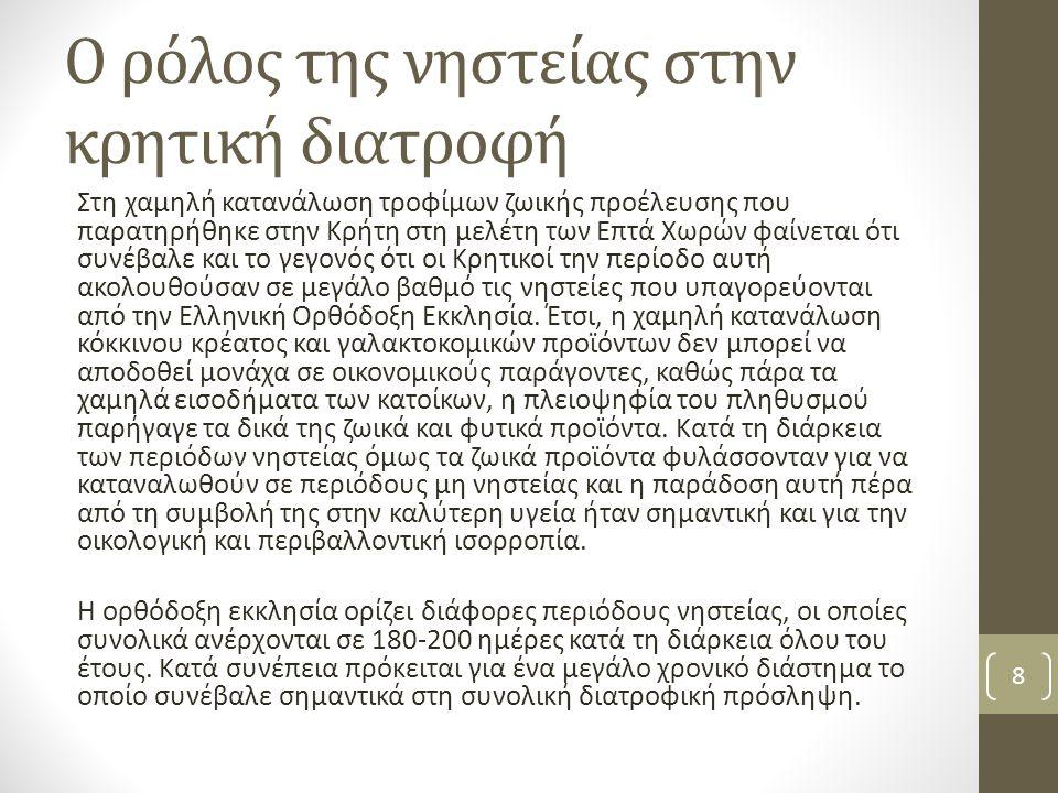Ο ρόλος της νηστείας στην κρητική διατροφή Στη χαμηλή κατανάλωση τροφίμων ζωικής προέλευσης που παρατηρήθηκε στην Κρήτη στη μελέτη των Επτά Χωρών φαίνεται ότι συνέβαλε και το γεγονός ότι οι Κρητικοί την περίοδο αυτή ακολουθούσαν σε μεγάλο βαθμό τις νηστείες που υπαγορεύονται από την Ελληνική Ορθόδοξη Εκκλησία.