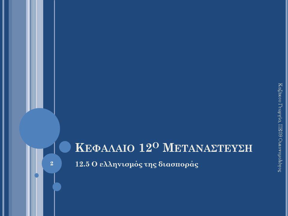 Κ ΕΦΑΛΑΙΟ 12 Ο Μ ΕΤΑΝΑΣΤΕΥΣΗ 12.5 Ο ελληνισμός της διασποράς Καζάκου Γεωργία, ΠΕ09 Οικονομολόγος 2