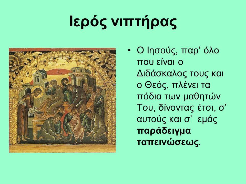 Ιερός νιπτήρας Ο Ιησούς, παρ' όλο που είναι ο Διδάσκαλος τους και ο Θεός, πλένει τα πόδια των μαθητών Του, δίνοντας έτσι, σ' αυτούς και σ' εμάς παράδειγμα ταπεινώσεως.
