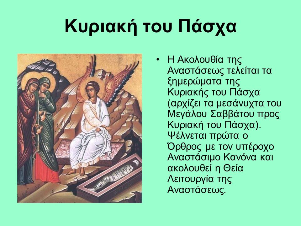 Κυριακή του Πάσχα Η Ακολουθία της Αναστάσεως τελείται τα ξημερώματα της Κυριακής του Πάσχα (αρχίζει τα μεσάνυχτα του Μεγάλου Σαββάτου προς Κυριακή του Πάσχα).
