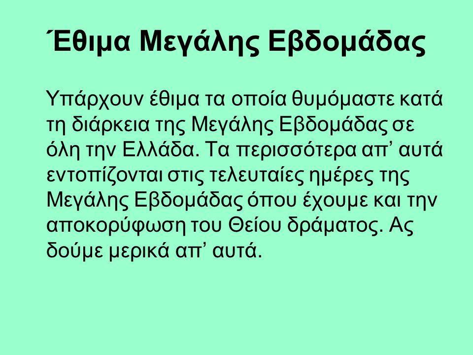 Έθιμα Μεγάλης Εβδομάδας Υπάρχουν έθιμα τα οποία θυμόμαστε κατά τη διάρκεια της Μεγάλης Εβδομάδας σε όλη την Ελλάδα. Τα περισσότερα απ' αυτά εντοπίζοντ
