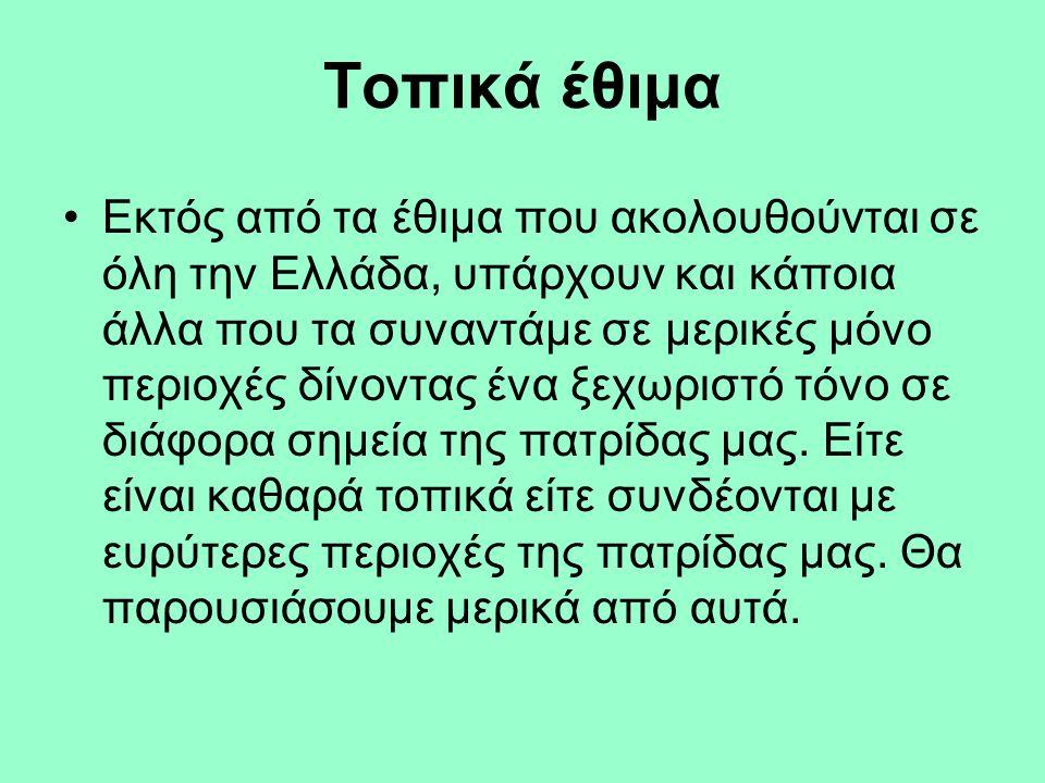 Τοπικά έθιμα Εκτός από τα έθιμα που ακολουθούνται σε όλη την Ελλάδα, υπάρχουν και κάποια άλλα που τα συναντάμε σε μερικές μόνο περιοχές δίνοντας ένα ξ