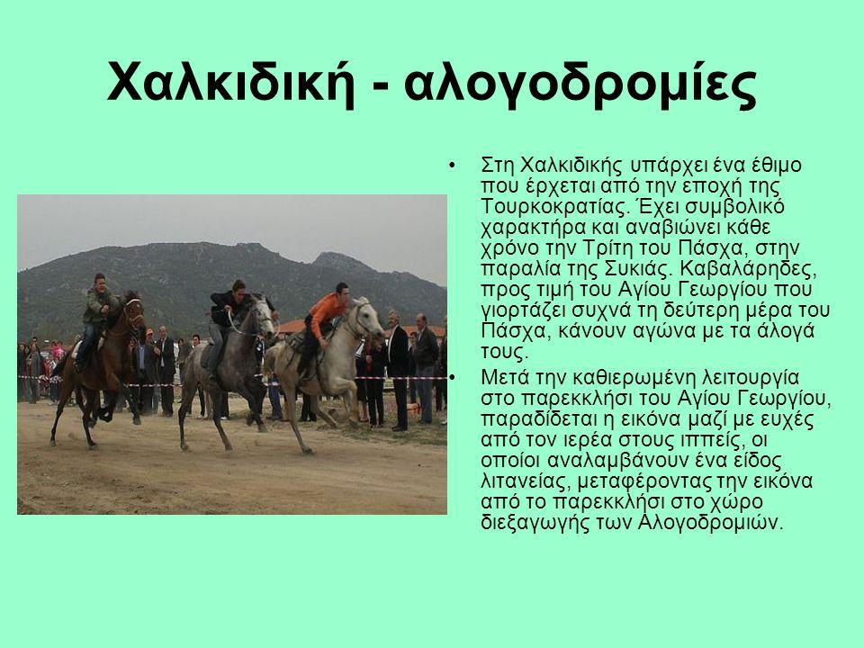 Χαλκιδική - αλογοδρομίες Στη Χαλκιδικής υπάρχει ένα έθιμο που έρχεται από την εποχή της Τουρκοκρατίας. Έχει συμβολικό χαρακτήρα και αναβιώνει κάθε χρό