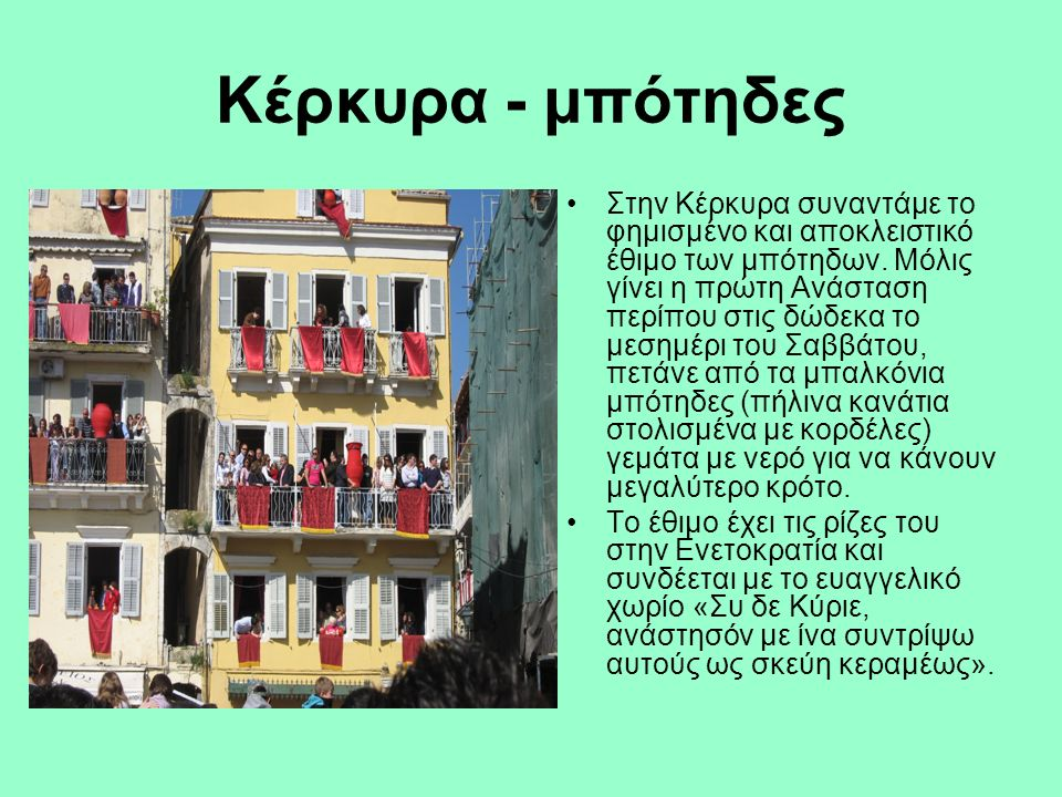 Κέρκυρα - μπότηδες Στην Κέρκυρα συναντάμε το φημισμένο και αποκλειστικό έθιμο των μπότηδων. Μόλις γίνει η πρώτη Ανάσταση περίπου στις δώδεκα το μεσημέ