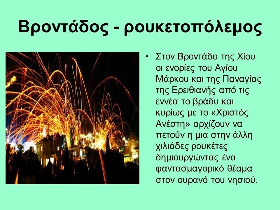 Βροντάδος - ρουκετοπόλεμος Στον Βροντάδο της Χίου οι ενορίες του Αγίου Μάρκου και της Παναγίας της Ερειθιανής από τις εννέα το βράδυ και κυρίως με το «Χριστός Ανέστη» αρχίζουν να πετούν η μια στην άλλη χιλιάδες ρουκέτες δημιουργώντας ένα φαντασμαγορικό θέαμα στον ουρανό του νησιού.