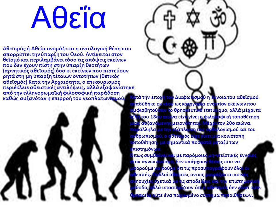 Αθεΐα Αθεϊσμός ή Αθεΐα ονομάζεται η οντολογική θέση που απορρίπτει την ύπαρξη του Θεού. Αντίκειται στον θεϊσμό και περιλαμβάνει τόσο τις απόψεις εκείν