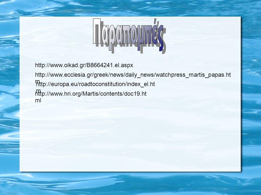 http://www.oikad.gr/B8664241.el.aspx http://www.ecclesia.gr/greek/news/daily_news/watchpress_martis_papas.ht m http://europa.eu/roadtoconstitution/index_el.ht m http://www.hri.org/Martis/contents/doc19.ht ml