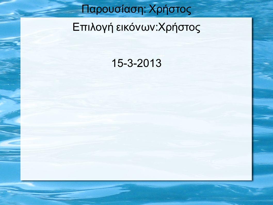 Παρουσίαση: Χρήστος Επιλογή εικόνων:Χρήστος 15-3-2013