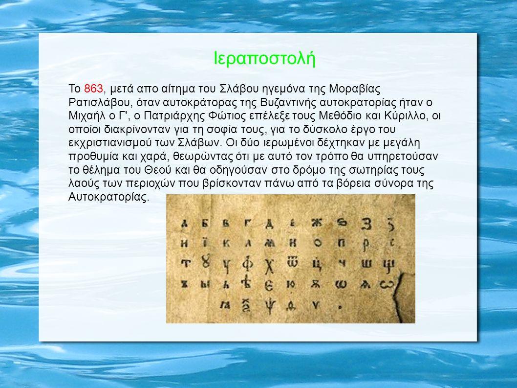 Iεραποστολή Το 863, μετά απo αίτημα του Σλάβου ηγεμόνα της Μοραβίας Ρατισλάβου, όταν αυτοκράτορας της Βυζαντινής αυτοκρατορίας ήταν ο Μιχαήλ ο Γ , ο Πατριάρχης Φώτιος επέλεξε τους Μεθόδιο και Κύριλλο, οι οποίοι διακρίνονταν για τη σοφία τους, για το δύσκολο έργο του εκχριστιανισμού των Σλάβων.