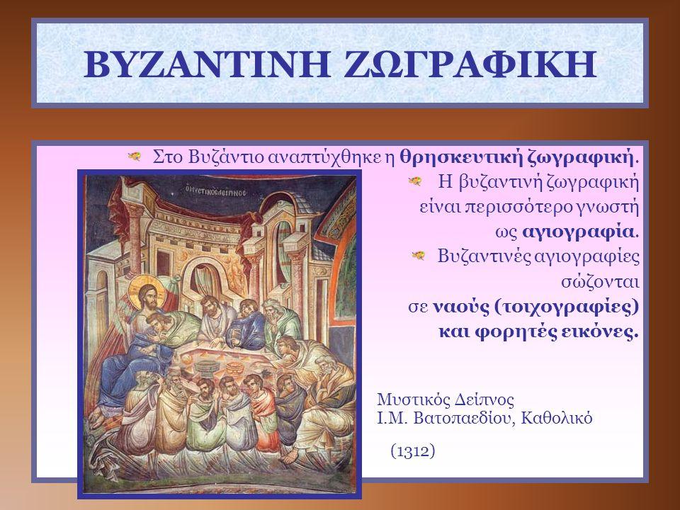 ΒΥΖΑΝΤΙΝΗ ΖΩΓΡΑΦΙΚΗ Στο Βυζάντιο αναπτύχθηκε η θρησκευτική ζωγραφική. Η βυζαντινή ζωγραφική είναι περισσότερο γνωστή ως αγιογραφία. Βυζαντινές αγιογρα