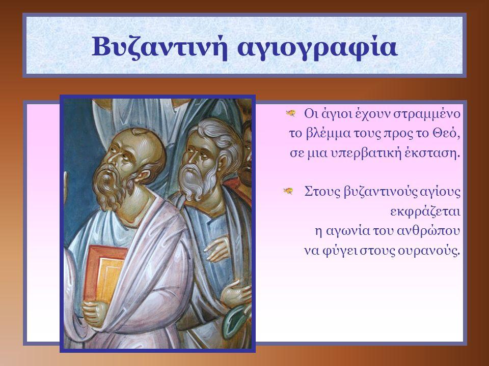 Βυζαντινή αγιογραφία Οι άγιοι έχουν στραμμένο το βλέμμα τους προς το Θεό, σε μια υπερβατική έκσταση. Στους βυζαντινούς αγίους εκφράζεται η αγωνία του