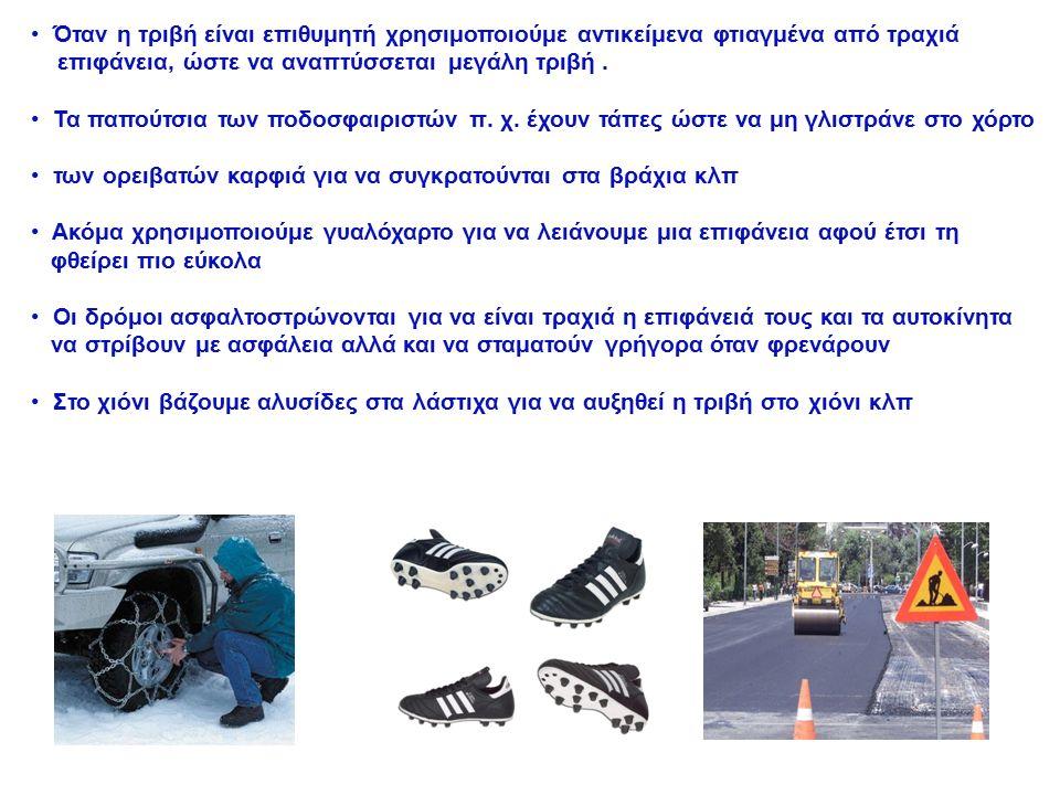 Στις περιπτώσεις που η τριβή είναι ανεπιθύμητη χρησιμοποιούμε υλικά που μειώνουν τις τριβές όπως λάδια, ζελέ, γράσο κλπ που λέγονται λιπαντικές ουσίες ή λιπαντικά Τα λιπαντικά χρησιμοποιούνται κυρίως στους κινητήρες και στις αναρτήσεις των αυτοκινήτων και στα μηχανικά μέρη που συνδέουν τα μέρη εργαλείων και των μηχανώνις αναρτήσεις των αυτοκινήτων και στα μηχανικά μέρη που συνδέουν τα μέρη εργαλείων και των μηχανών Επίσης αν θέλουμε να μετακινήσουμε ένα βαρύ έπιπλο παρεμβάλλουμε ανάμεσα στο έπιπλο και στο πάτωμα αντικείμενο με μαλακό ύφασμα, ή βρέχουμε το πάτωμα κλπ
