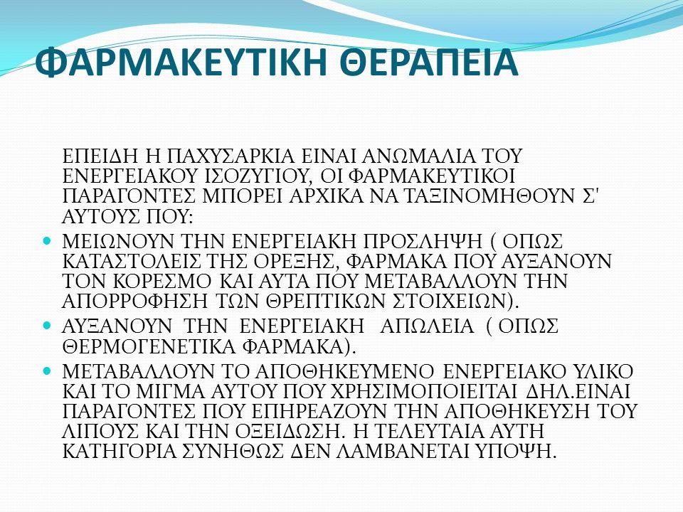 ΦΑΡΜΑΚΕΥΤΙΚΗ ΘΕΡΑΠΕΙΑ ΕΠΕΙΔΗ Η ΠΑΧΥΣΑΡΚΙΑ ΕΙΝΑΙ ΑΝΩΜΑΛΙΑ ΤΟΥ ΕΝΕΡΓΕΙΑΚΟΥ ΙΣΟΖΥΓΙΟΥ, ΟΙ ΦΑΡΜΑΚΕΥΤΙΚΟΙ ΠΑΡΑΓΟΝΤΕΣ ΜΠΟΡΕΙ ΑΡΧΙΚΑ ΝΑ ΤΑΞΙΝΟΜΗΘΟΥΝ Σ ΑΥΤΟΥΣ ΠΟΥ: ΜΕΙΩΝΟΥΝ ΤΗΝ ΕΝΕΡΓΕΙΑΚΗ ΠΡΟΣΛΗΨΗ ( ΟΠΩΣ ΚΑΤΑΣΤΟΛΕΙΣ ΤΗΣ ΟΡΕΞΗΣ, ΦΑΡΜΑΚΑ ΠΟΥ ΑΥΞΑΝΟΥΝ ΤΟΝ ΚΟΡΕΣΜΟ ΚΑΙ ΑΥΤΑ ΠΟΥ ΜΕΤΑΒΑΛΛΟΥΝ ΤΗΝ ΑΠΟΡΡΟΦΗΣΗ ΤΩΝ ΘΡΕΠΤΙΚΩΝ ΣΤΟΙΧΕΙΩΝ).
