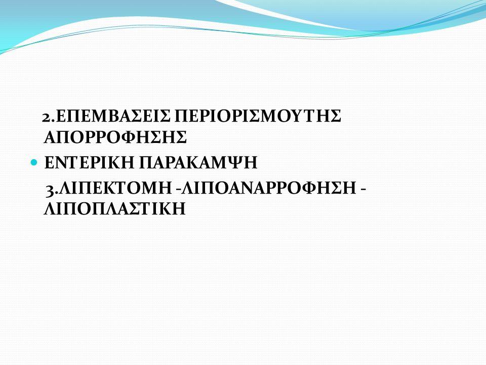 2.ΕΠΕΜΒΑΣΕΙΣ ΠΕΡΙΟΡΙΣΜΟΥ ΤΗΣ ΑΠΟΡΡΟΦΗΣΗΣ ΕΝΤΕΡΙΚΗ ΠΑΡΑΚΑΜΨΗ 3.ΛΙΠΕΚΤΟΜΗ -ΛΙΠΟΑΝΑΡΡΟΦΗΣΗ - ΛΙΠΟΠΛΑΣΤΙΚΗ
