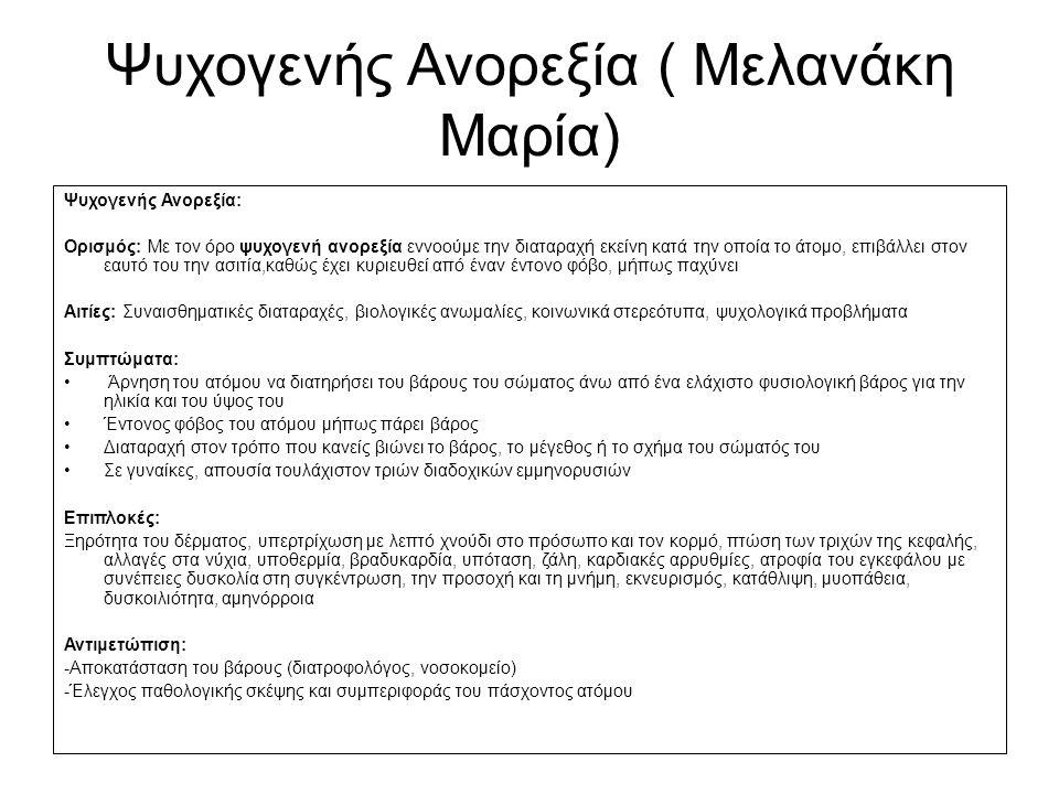 Ψυχογενής Ανορεξία ( Μελανάκη Μαρία) Ψυχογενής Ανορεξία: Ορισμός: Με τον όρο ψυχογενή ανορεξία εννοούμε την διαταραχή εκείνη κατά την οποία το άτομο, επιβάλλει στον εαυτό του την ασιτία,καθώς έχει κυριευθεί από έναν έντονο φόβο, μήπως παχύνει Αιτίες: Συναισθηματικές διαταραχές, βιολογικές ανωμαλίες, κοινωνικά στερεότυπα, ψυχολογικά προβλήματα Συμπτώματα: Άρνηση του ατόμου να διατηρήσει του βάρους του σώματος άνω από ένα ελάχιστο φυσιολογική βάρος για την ηλικία και του ύψος του Έντονος φόβος του ατόμου μήπως πάρει βάρος Διαταραχή στον τρόπο που κανείς βιώνει το βάρος, το μέγεθος ή το σχήμα του σώματός του Σε γυναίκες, απουσία τουλάχιστον τριών διαδοχικών εμμηνορυσιών Επιπλοκές: Ξηρότητα του δέρματος, υπερτρίχωση με λεπτό χνούδι στο πρόσωπο και τον κορμό, πτώση των τριχών της κεφαλής, αλλαγές στα νύχια, υποθερμία, βραδυκαρδία, υπόταση, ζάλη, καρδιακές αρρυθμίες, ατροφία του εγκεφάλου με συνέπειες δυσκολία στη συγκέντρωση, την προσοχή και τη μνήμη, εκνευρισμός, κατάθλιψη, μυοπάθεια, δυσκοιλιότητα, αμηνόρροια Αντιμετώπιση: -Αποκατάσταση του βάρους (διατροφολόγος, νοσοκομείο) -Έλεγχος παθολογικής σκέψης και συμπεριφοράς του πάσχοντος ατόμου