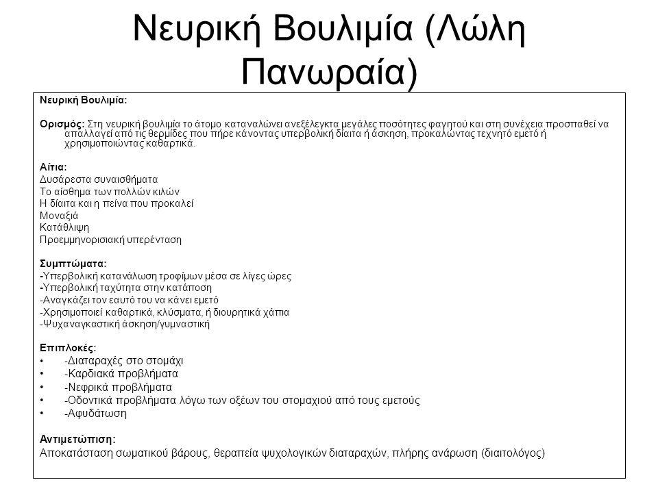 Νευρική Βουλιμία (Λώλη Πανωραία) Νευρική Βουλιμία: Ορισμός: Στη νευρική βουλιμία το άτομο καταναλώνει ανεξέλεγκτα μεγάλες ποσότητες φαγητού και στη συνέχεια προσπαθεί να απαλλαγεί από τις θερμίδες που πήρε κάνοντας υπερβολική δίαιτα ή άσκηση, προκαλώντας τεχνητό εμετό ή χρησιμοποιώντας καθαρτικά.