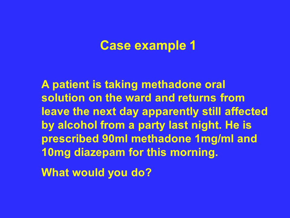 Case example 1 A patient is taking methadone oral solution on the ward and returns from leave the next day apparently still affected by alcohol from a party last night.