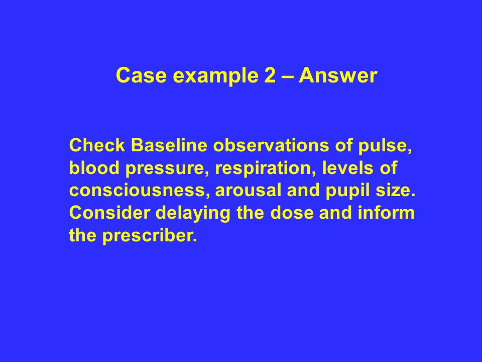 Case example 2 – Answer Check Baseline observations of pulse, blood pressure, respiration, levels of consciousness, arousal and pupil size.
