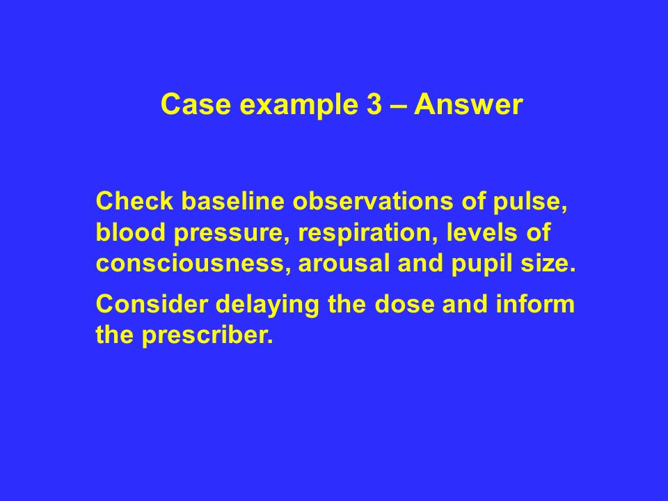 Case example 3 – Answer Check baseline observations of pulse, blood pressure, respiration, levels of consciousness, arousal and pupil size.