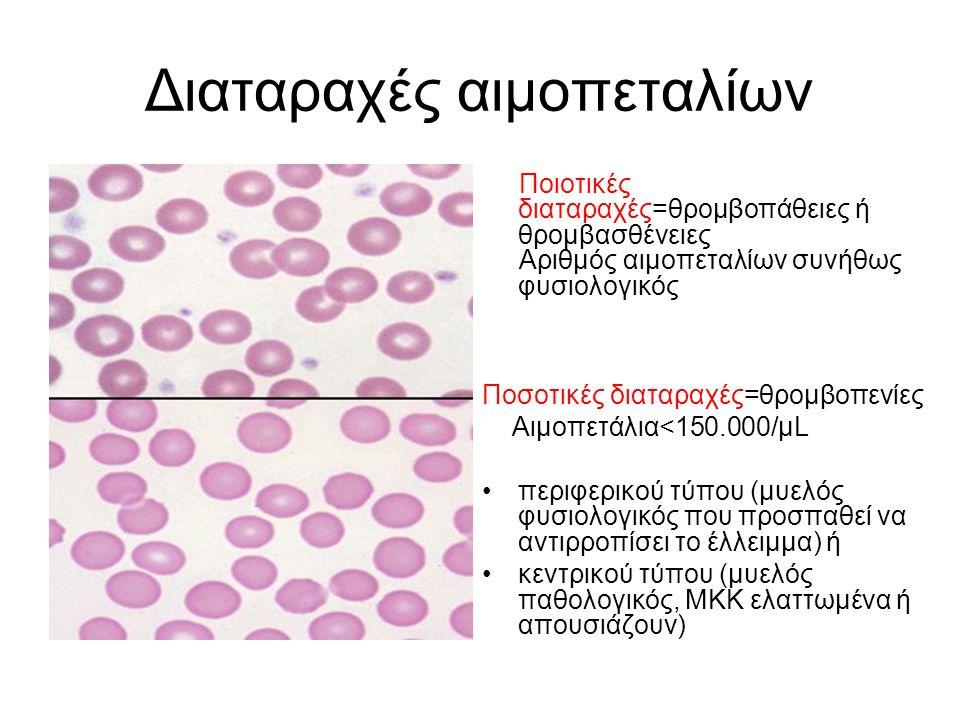Διαταραχές αιμοπεταλίων Ποιοτικές διαταραχές=θρομβοπάθειες ή θρομβασθένειες Αριθμός αιμοπεταλίων συνήθως φυσιολογικός Ποσοτικές διαταραχές=θρομβοπενίες Αιμοπετάλια<150.000/μL περιφερικού τύπου (μυελός φυσιολογικός που προσπαθεί να αντιρροπίσει το έλλειμμα) ή κεντρικού τύπου (μυελός παθολογικός, ΜΚΚ ελαττωμένα ή απουσιάζουν)