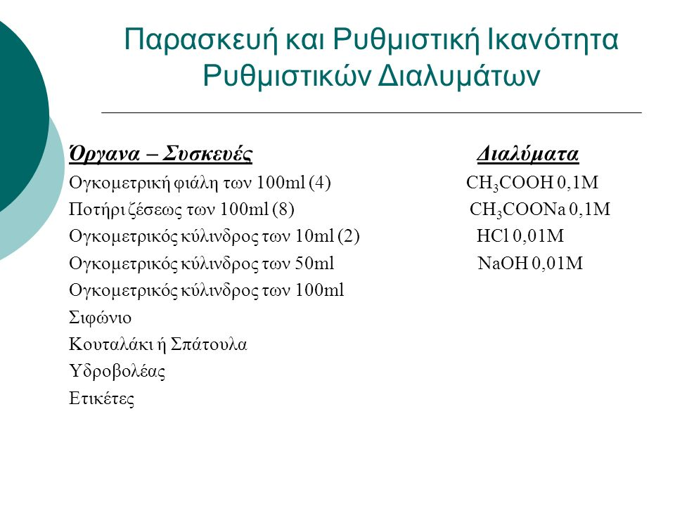 CH 3 COOH 0,1M 1,8ml πυκνού και αραίωση σε 250ml (ογκομετρική φιάλη) CH 3 COOΝa 0,1M: 0,82g στερεού και αραίωση σε 100ml (ογκομετρική φιάλη) HCl 0,01M: 0,1ml πυκνού και αραίωση σε 100ml (ογκομετρική φιάλη) ΝaOH 0,01M: 0,04g στερεού και αραίωση σε 100ml (ογκομετρική φιάλη) Παρασκευή διαλυμάτων