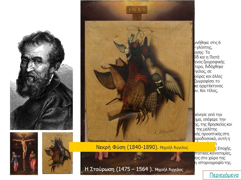 Μιχαήλ Μιχαήλ Άγγελος Περιεχόμενα Βιογραφία Ο Michelangelo di Lodovico Buonarroti Simoni γεννήθηκε στις 6 Μαρτίου του 1475, στο Καπρέζε της Ιταλίας ήταν γλύπτης, ζωγράφος, αρχιτέκτονας και ποιητής της Αναγέννησης.