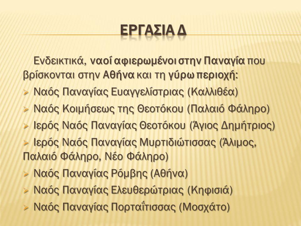 Ενδεικτικά, ναοί αφιερωμένοι στην Παναγία που βρίσκονται στην Αθήνα και τη γύρω περιοχή:  Ναός Παναγίας Ευαγγελίστριας (Καλλιθέα)  Ναός Κοιμήσεως της Θεοτόκου (Παλαιό Φάληρο)  Ιερός Ναός Παναγίας Θεοτόκου (Άγιος Δημήτριος)  Ιερός Ναός Παναγίας Μυρτιδιώτισσας (Άλιμος, Παλαιό Φάληρο, Νέο Φάληρο)  Ναός Παναγίας Ρόμβης (Αθήνα)  Ναός Παναγίας Ελευθερώτριας (Κηφισιά)  Ναός Παναγίας Πορταΐτισσας (Μοσχάτο)