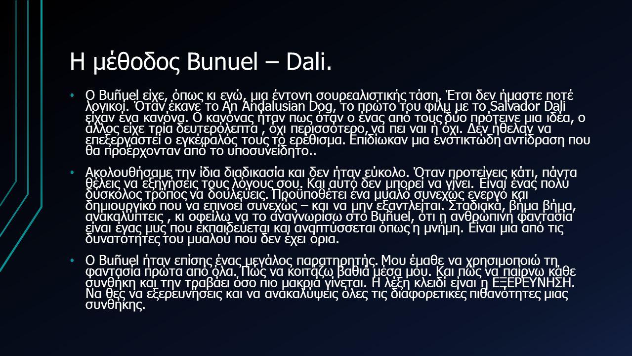 Η μέθοδος Bunuel – Dali. O Buñuel είχε, όπως κι εγώ, μια έντονη σουρεαλιστικής τάση. Έτσι δεν ήμαστε ποτέ λογικοί. Όταν έκανε το An Andalusian Dog, το