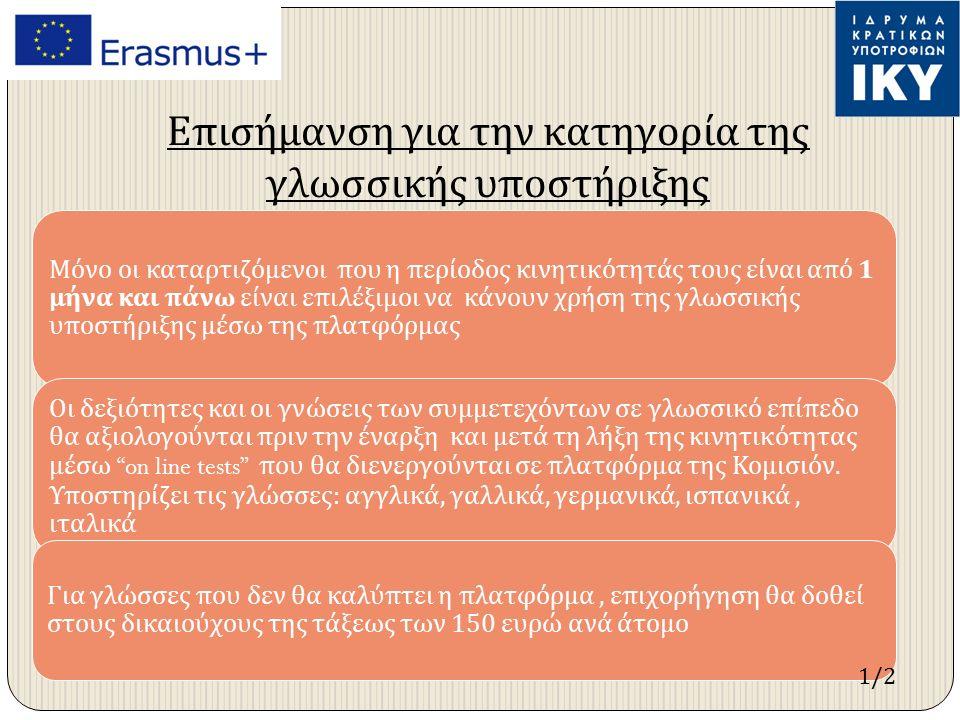 Επισήμανση για την κατηγορία της γλωσσικής υποστήριξης Μόνο οι καταρτιζόμενοι π ου η π ερίοδος κινητικότητάς τους είναι α π ό 1 μήνα και π άνω είναι ε π ιλέξιμοι να κάνουν χρήση της γλωσσικής υ π οστήριξης μέσω της π λατφόρμας Οι δεξιότητες και οι γνώσεις των συμμετεχόντων σε γλωσσικό ε π ί π εδο θα αξιολογούνται π ριν την έναρξη και μετά τη λήξη της κινητικότητας μέσω on line tests π ου θα διενεργούνται σε π λατφόρμα της Κομισιόν.