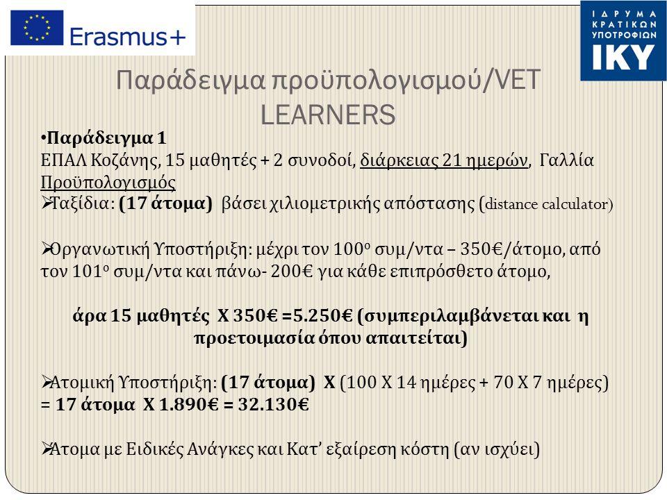 Παράδειγμα προϋπολογισμού /VET LEARNERS Παράδειγμα 1 ΕΠΑΛ Κοζάνης, 15 μαθητές + 2 συνοδοί, διάρκειας 21 ημερών, Γαλλία Προϋπολογισμός  Ταξίδια : (17 άτομα ) βάσει χιλιομετρικής απόστασης (distance calculator)  Οργανωτική Υποστήριξη : μέχρι τον 100 ο συμ / ντα – 350€/ άτομο, από τον 101 ο συμ / ντα και πάνω - 200€ για κάθε επιπρόσθετο άτομο, άρα 15 μαθητές Χ 350€ =5.250€ ( συμπεριλαμβάνεται και η προετοιμασία όπου απαιτείται )  Ατομική Υποστήριξη : (17 άτομα ) Χ (100 Χ 14 ημέρες + 70 Χ 7 ημέρες ) = 17 άτομα Χ 1.890€ = 32.130€  Άτομα με Ειδικές Ανάγκες και Κατ ' εξαίρεση κόστη ( αν ισχύει )