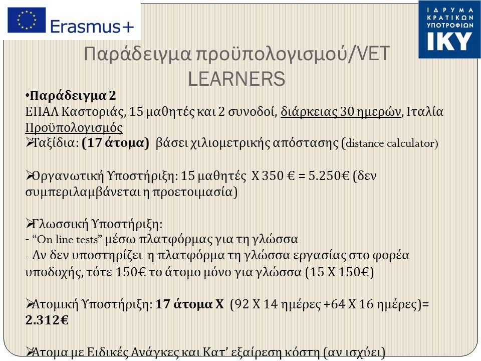 Παράδειγμα προϋπολογισμού /VET LEARNERS Παράδειγμα 2 ΕΠΑΛ Καστοριάς, 15 μαθητές και 2 συνοδοί, διάρκειας 30 ημερών, Ιταλία Προϋπολογισμός  Ταξίδια : (17 άτομα ) βάσει χιλιομετρικής απόστασης (distance calculator)  Οργανωτική Υποστήριξη : 15 μαθητές Χ 350 € = 5.250€ ( δεν συμπεριλαμβάνεται η προετοιμασία )  Γλωσσική Υποστήριξη : - On line tests μέσω πλατφόρμας για τη γλώσσα - Αν δεν υποστηρίζει η πλατφόρμα τη γλώσσα εργασίας στο φορέα υποδοχής, τότε 150€ το άτομο μόνο για γλώσσα (15 Χ 150€)  Ατομική Υποστήριξη : 17 άτομα Χ (92 Χ 14 ημέρες +64 Χ 16 ημέρες )= 2.312€  Άτομα με Ειδικές Ανάγκες και Κατ ' εξαίρεση κόστη ( αν ισχύει )