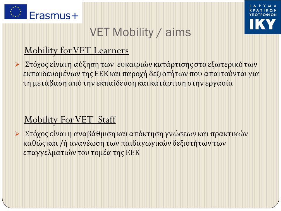 VET Mobility / aims Mobility for VET Learners  Στόχος είναι η αύξηση των ευκαιριών κατάρτισης στο εξωτερικό των εκπαιδευομένων της ΕΕΚ και παροχή δεξιοτήτων που απαιτούνται για τη μετάβαση από την εκπαίδευση και κατάρτιση στην εργασία Mobility For VET Staff  Στόχος είναι η αναβάθμιση και απόκτηση γνώσεων και πρακτικών καθώς και / ή ανανέωση των παιδαγωγικών δεξιοτήτων των επαγγελματιών του τομέα της ΕΕΚ