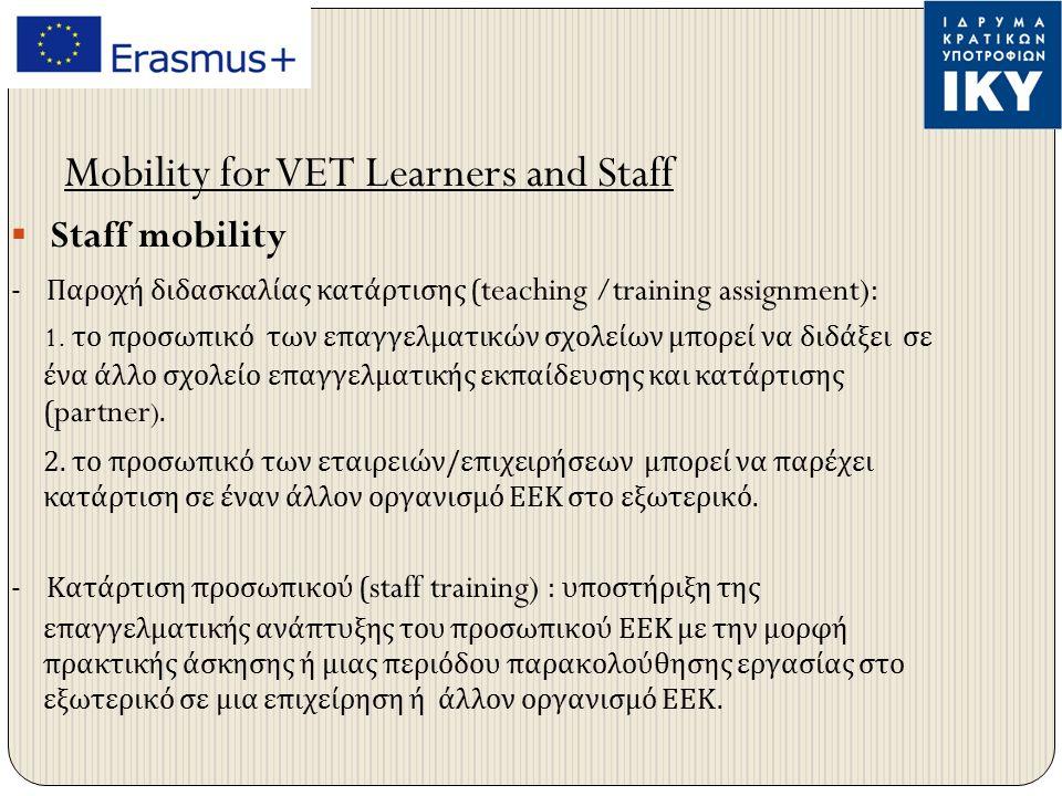 Διάρκεια κατάρτισης -Learner's Mobility : από 2 εβδομάδες μέχρι 12 μήνες -Staff Mobility : από 2 ημέρες μέχρι 2 μήνες, εκτός του χρόνου που απαιτείται για το ταξίδι ( αναχώρηση και επιστροφή ) Επιλέξιμοι συμμετέχοντες - Learner's mobility : μαθητευόμενοι και μαθητές ΕΕΚ - Staff mobility : οποιοδήποτε άτομο που δουλεύει ενεργά στο χώρο της ΕΕΚ και είναι υπεύθυνος θέματα ΕΕΚ.