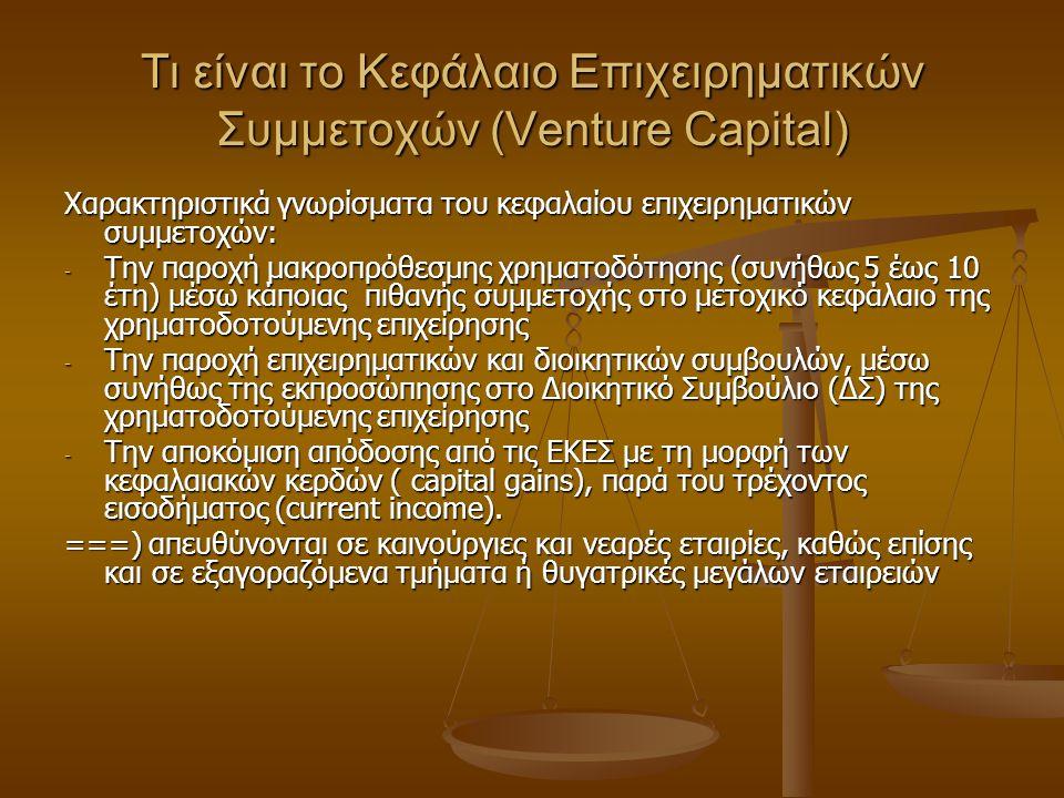 Τι είναι το Κεφάλαιο Επιχειρηματικών Συμμετοχών (Venture Capital) Χαρακτηριστικά γνωρίσματα του κεφαλαίου επιχειρηματικών συμμετοχών: - Την παροχή μακροπρόθεσμης χρηματοδότησης (συνήθως 5 έως 10 έτη) μέσω κάποιας πιθανής συμμετοχής στο μετοχικό κεφάλαιο της χρηματοδοτούμενης επιχείρησης - Την παροχή επιχειρηματικών και διοικητικών συμβουλών, μέσω συνήθως της εκπροσώπησης στο Διοικητικό Συμβούλιο (ΔΣ) της χρηματοδοτούμενης επιχείρησης - Την αποκόμιση απόδοσης από τις ΕΚΕΣ με τη μορφή των κεφαλαιακών κερδών ( capital gains), παρά του τρέχοντος εισοδήματος (current income).