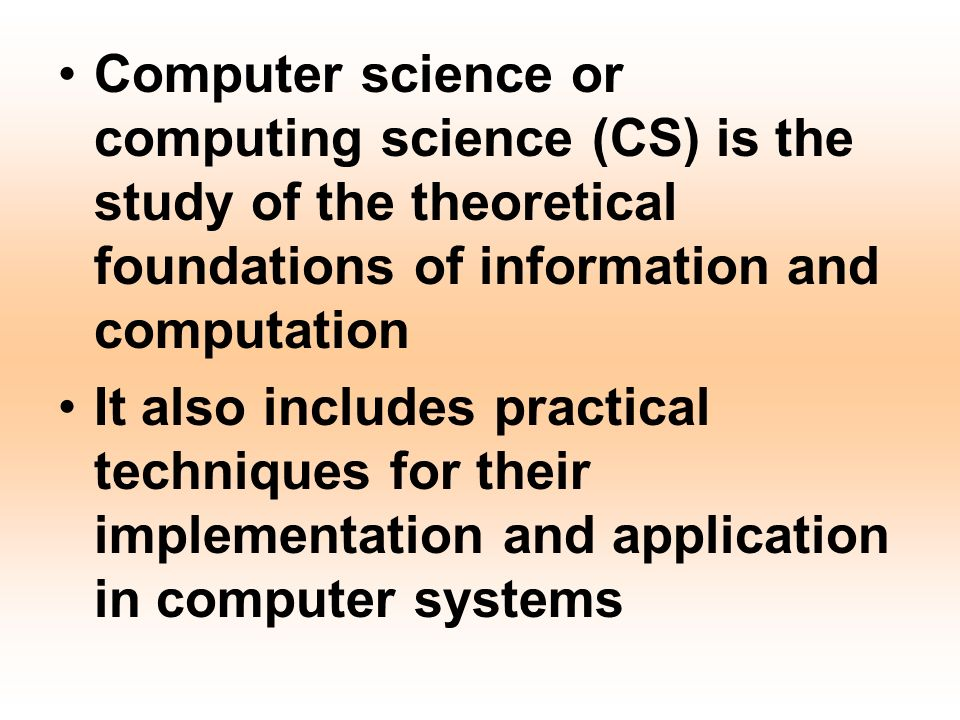 Computer science or computing science (CS) is the study of the theoretical foundations of information and computation It also includes practical techniques for their implementation and application in computer systems