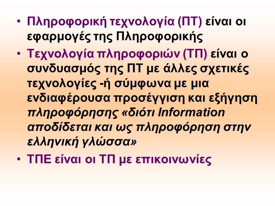 Πληροφορική τεχνολογία (ΠΤ) είναι οι εφαρμογές της Πληροφορικής Τεχνολογία πληροφοριών (ΤΠ) είναι ο συνδυασμός της ΠΤ με άλλες σχετικές τεχνολογίες -ή σύμφωνα με μια ενδιαφέρουσα προσέγγιση και εξήγηση πληροφόρησης «διότι Information αποδίδεται και ως πληροφόρηση στην ελληνική γλώσσα» ΤΠΕ είναι οι ΤΠ με επικοινωνίες