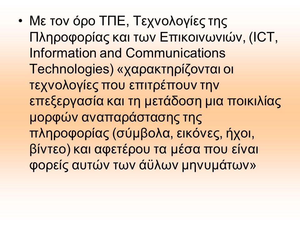 Με τον όρο ΤΠΕ, Τεχνολογίες της Πληροφορίας και των Επικοινωνιών, (ICT, Information and Communications Technologies) «χαρακτηρίζονται οι τεχνολογίες που επιτρέπουν την επεξεργασία και τη μετάδοση μια ποικιλίας μορφών αναπαράστασης της πληροφορίας (σύμβολα, εικόνες, ήχοι, βίντεο) και αφετέρου τα μέσα που είναι φορείς αυτών των άϋλων μηνυμάτων»